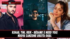 R3HAB, TINI, Reik – Bésame (I Need You)  Nuova canzone uscita oggi.